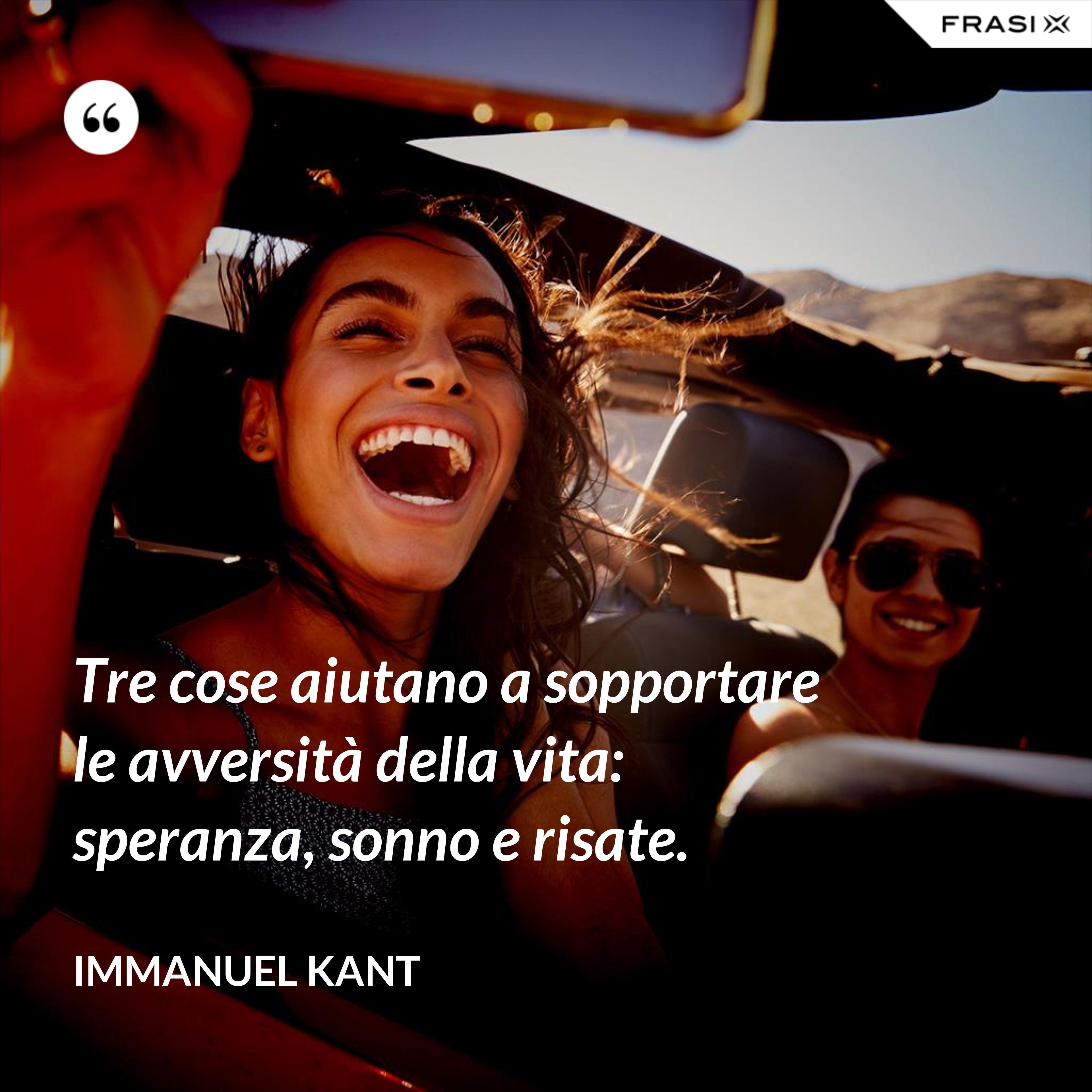 Tre cose aiutano a sopportare le avversità della vita: speranza, sonno e risate. - Immanuel Kant