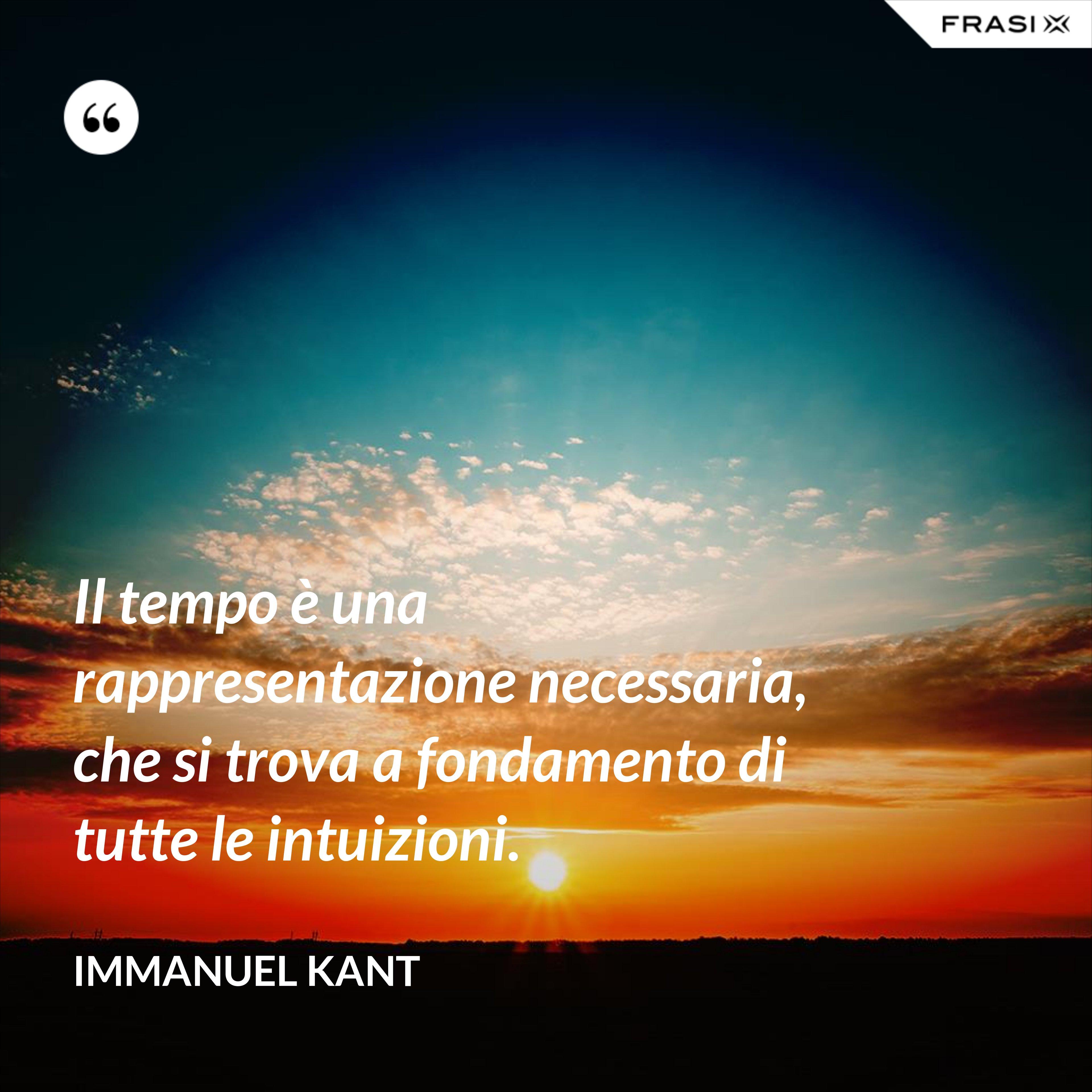 Il tempo è una rappresentazione necessaria, che si trova a fondamento di tutte le intuizioni. - Immanuel Kant