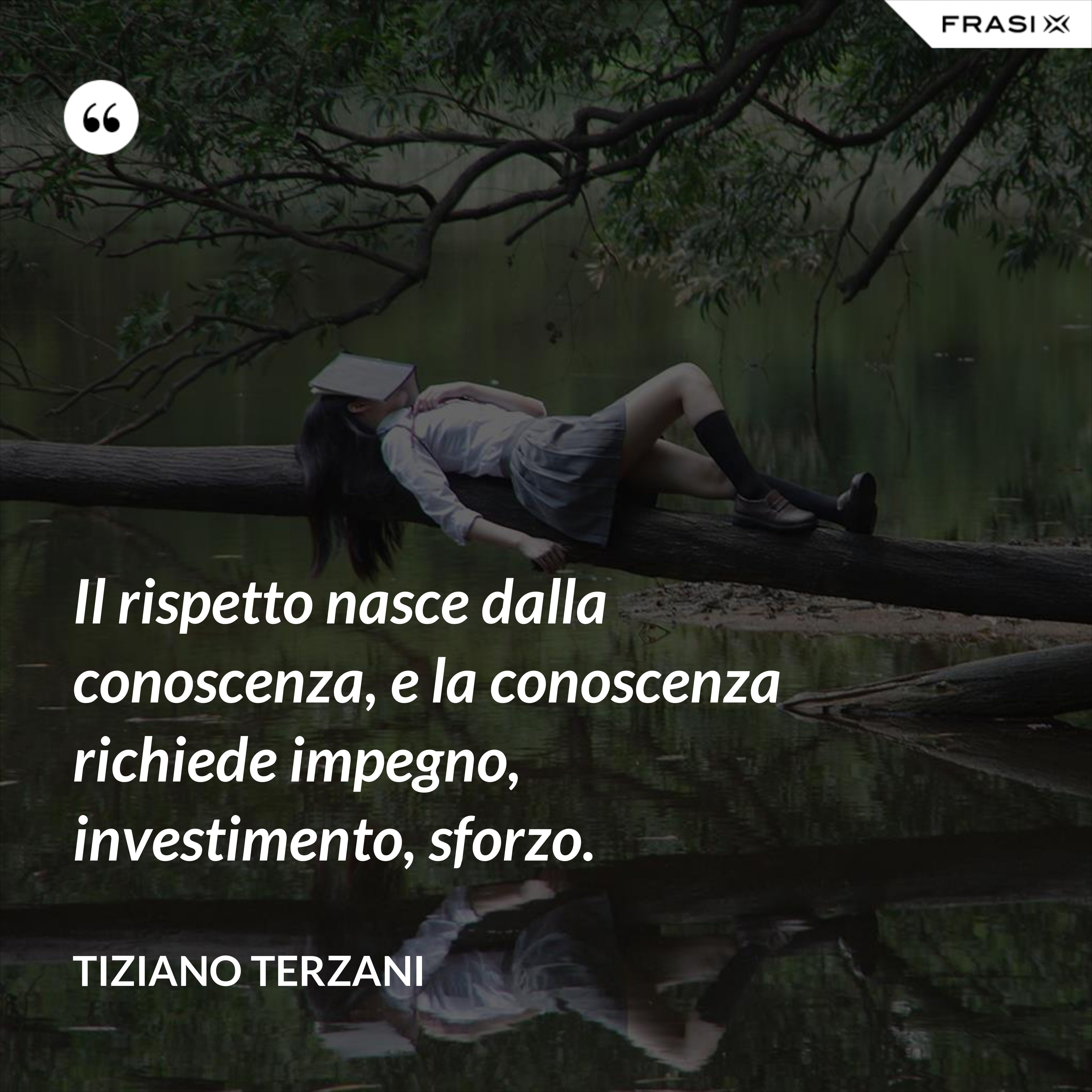 Il rispetto nasce dalla conoscenza, e la conoscenza richiede impegno, investimento, sforzo. - Tiziano Terzani