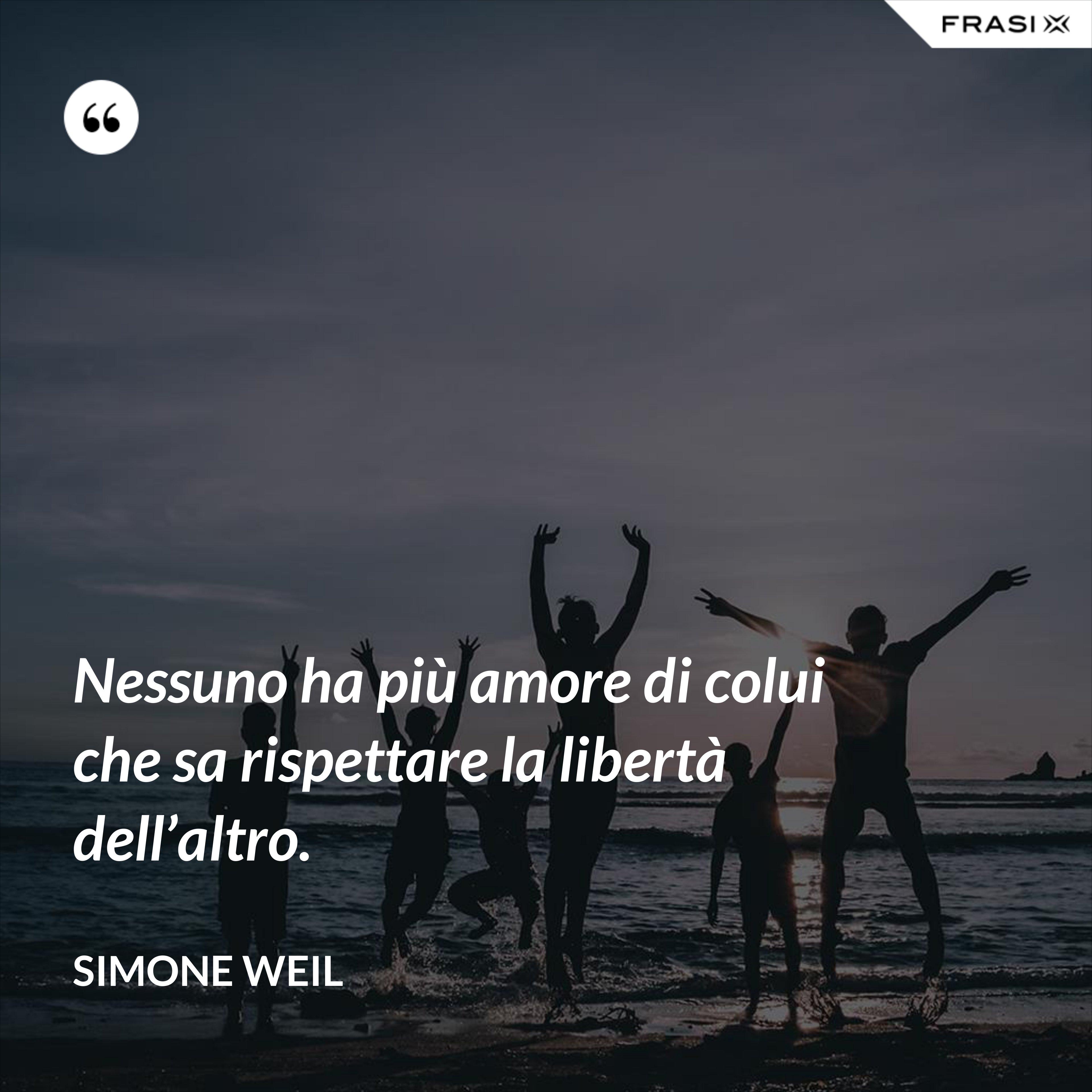 Nessuno ha più amore di colui che sa rispettare la libertà dell'altro. - Simone Weil