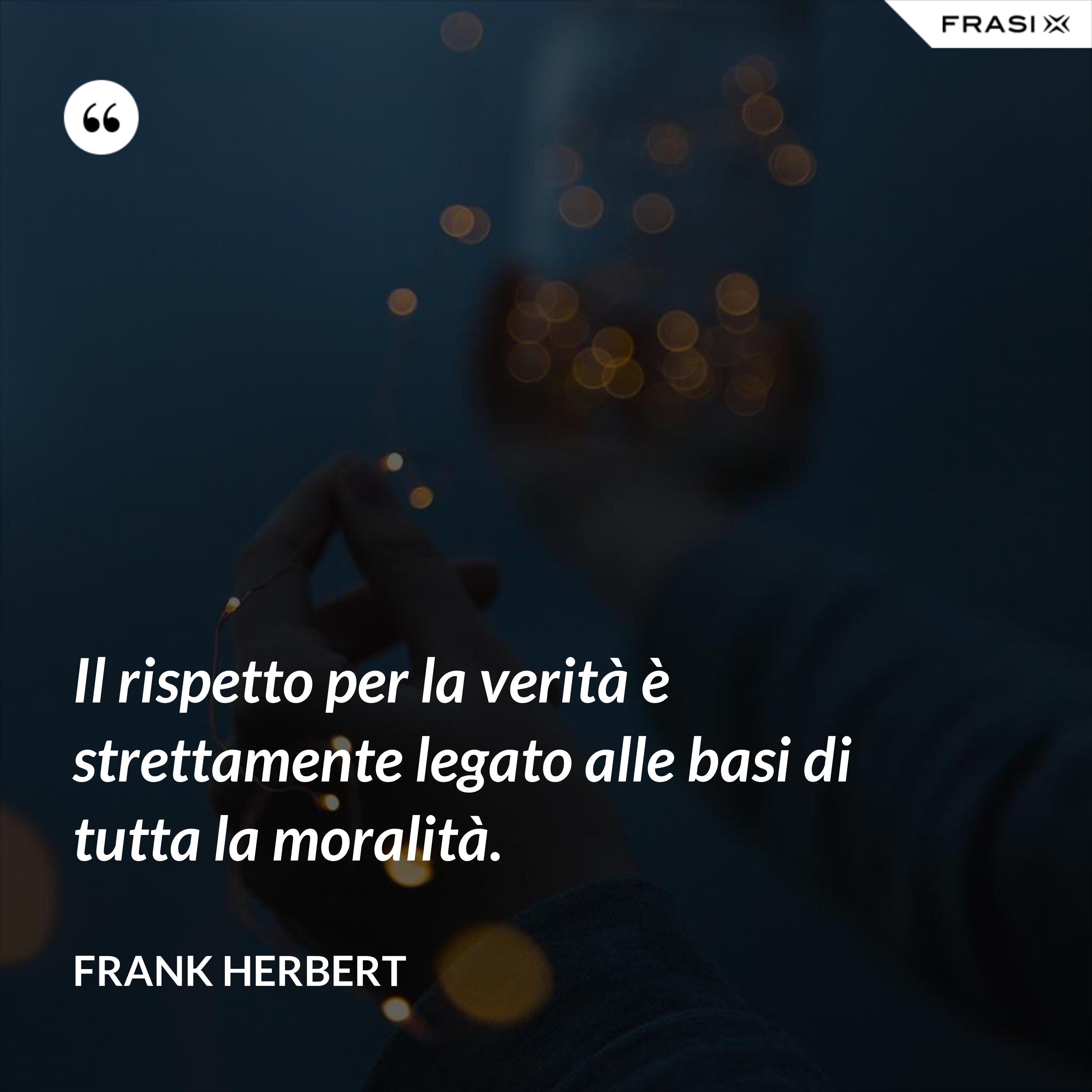 Il rispetto per la verità è strettamente legato alle basi di tutta la moralità. - Frank Herbert