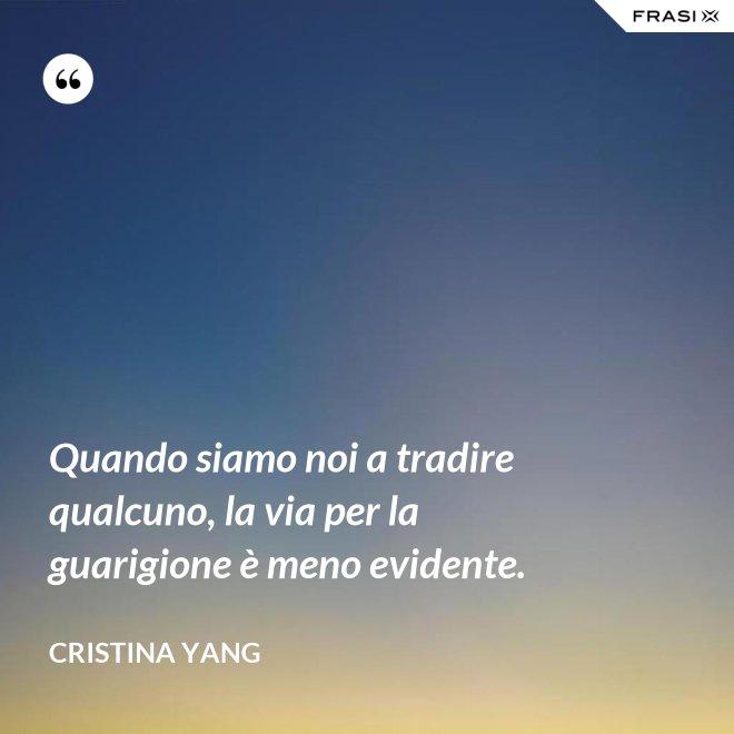 Quando siamo noi a tradire qualcuno, la via per la guarigione è meno evidente. - Cristina Yang