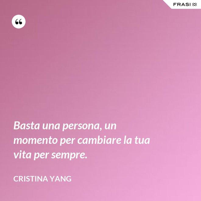 Basta una persona, un momento per cambiare la tua vita per sempre. - Cristina Yang