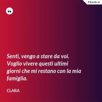 Senti, vengo a stare da voi. Voglio vivere questi ultimi giorni che mi restano con la mia famiglia. - Clara