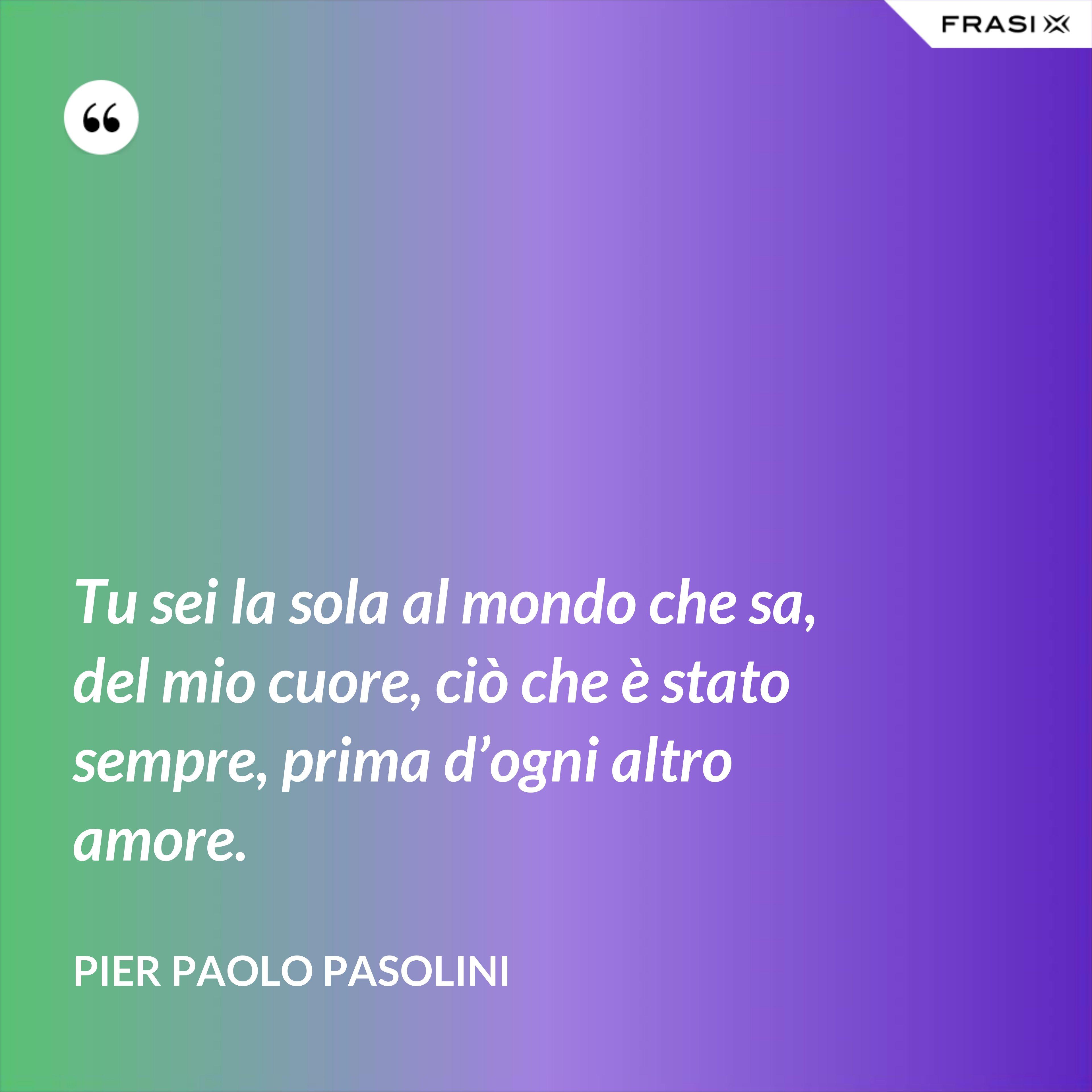 Tu sei la sola al mondo che sa, del mio cuore, ciò che è stato sempre, prima d'ogni altro amore. - Pier Paolo Pasolini