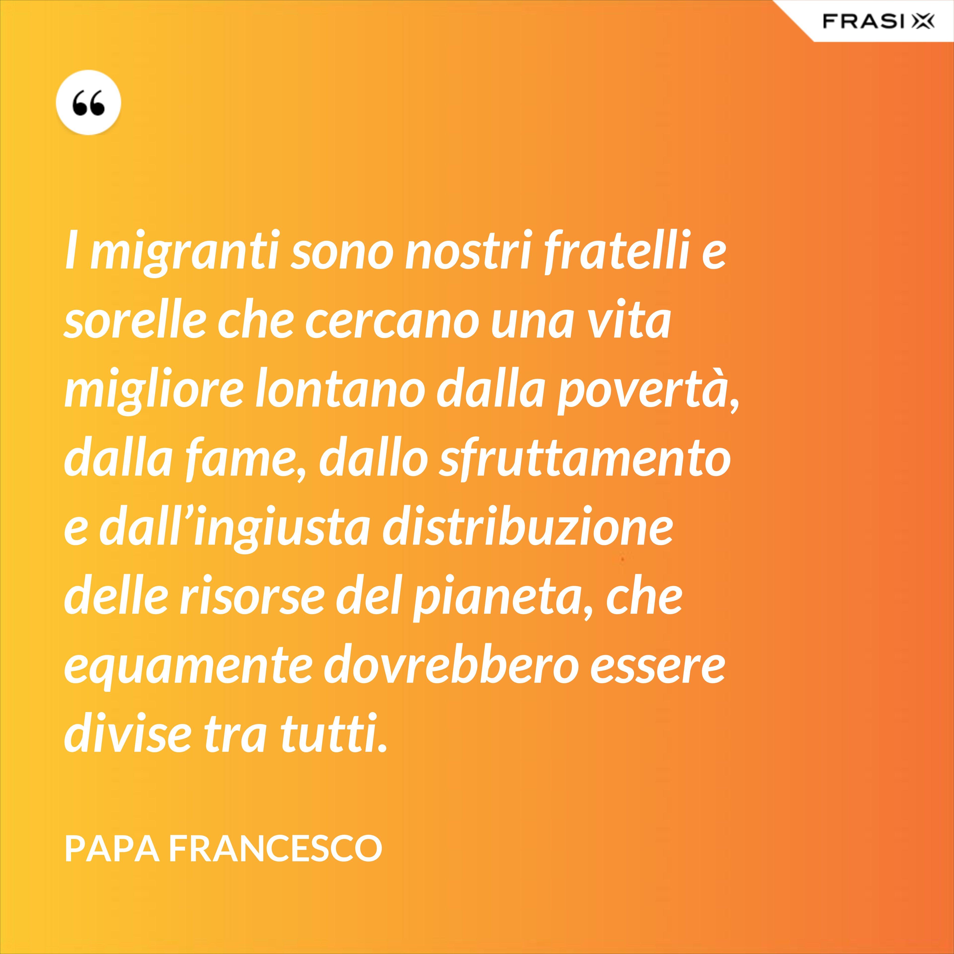 I migranti sono nostri fratelli e sorelle che cercano una vita migliore lontano dalla povertà, dalla fame, dallo sfruttamento e dall'ingiusta distribuzione delle risorse del pianeta, che equamente dovrebbero essere divise tra tutti. - Papa Francesco