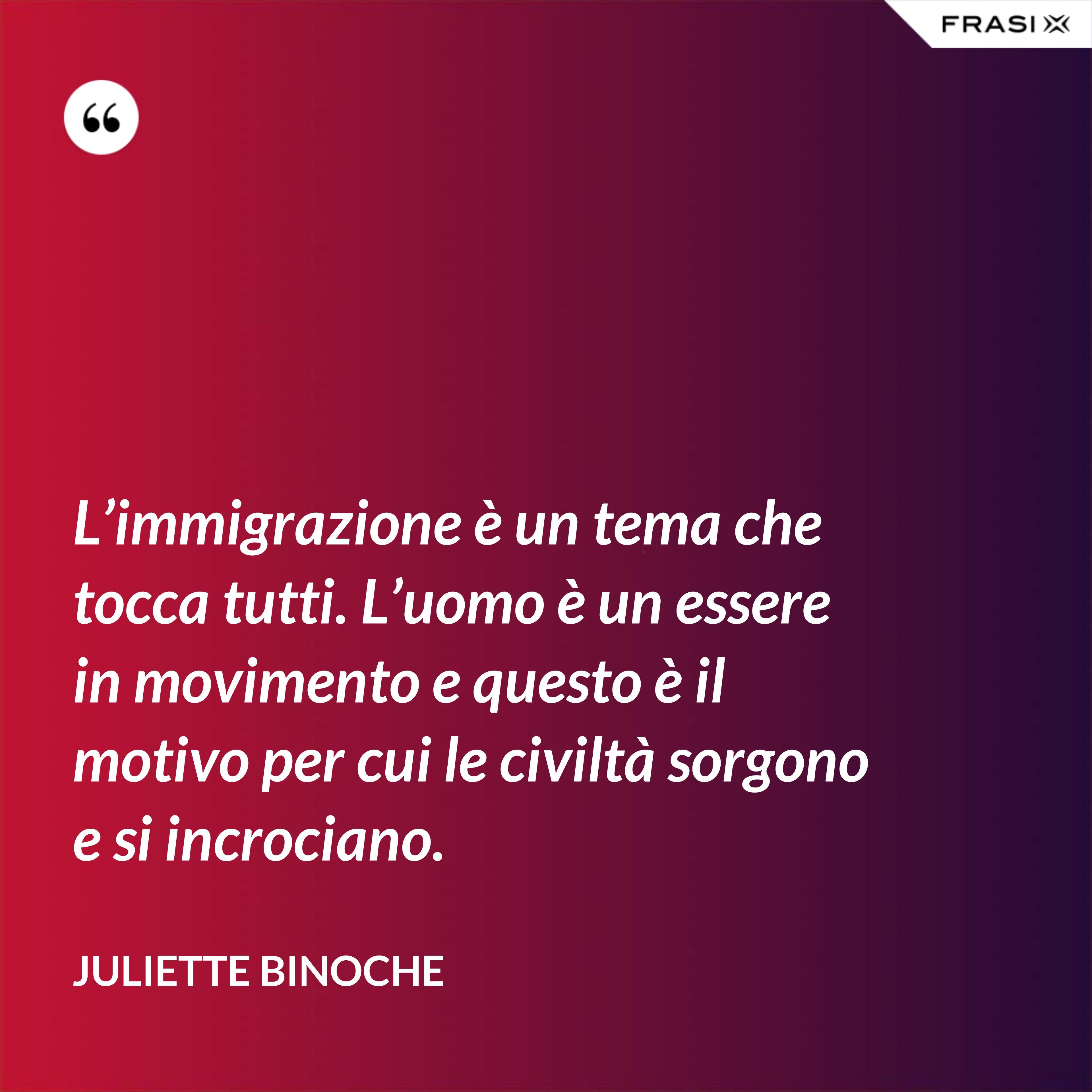 L'immigrazione è un tema che tocca tutti. L'uomo è un essere in movimento e questo è il motivo per cui le civiltà sorgono e si incrociano. - Juliette Binoche