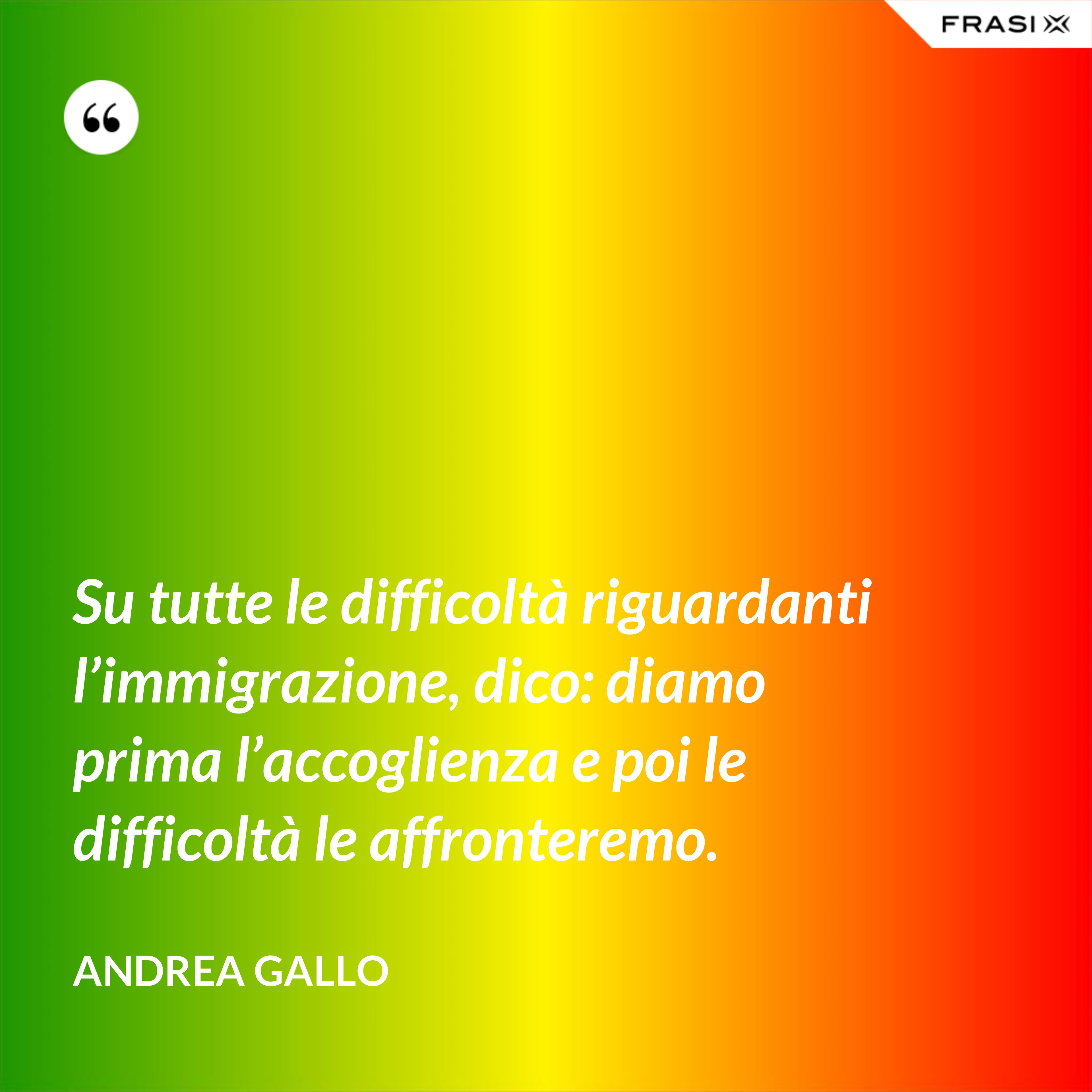 Su tutte le difficoltà riguardanti l'immigrazione, dico: diamo prima l'accoglienza e poi le difficoltà le affronteremo. - Andrea Gallo
