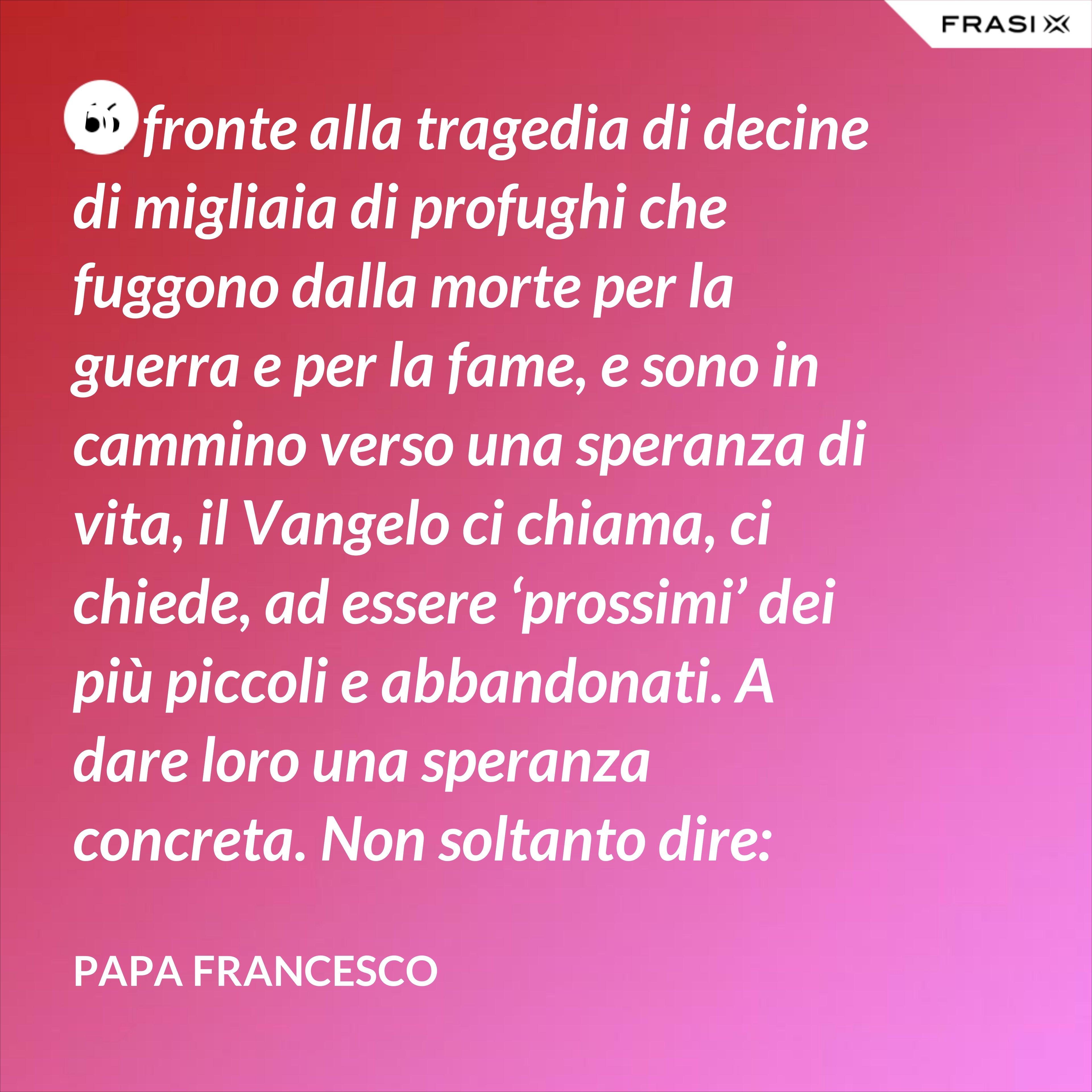 """Di fronte alla tragedia di decine di migliaia di profughi che fuggono dalla morte per la guerra e per la fame, e sono in cammino verso una speranza di vita, il Vangelo ci chiama, ci chiede, ad essere 'prossimi' dei più piccoli e abbandonati. A dare loro una speranza concreta. Non soltanto dire: """"Coraggio, pazienza!…"""" - Papa Francesco"""