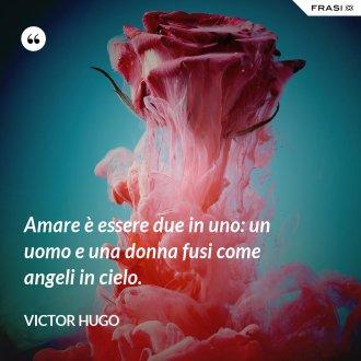 Amare è essere due in uno: un uomo e una donna fusi come angeli in cielo. - Victor Hugo