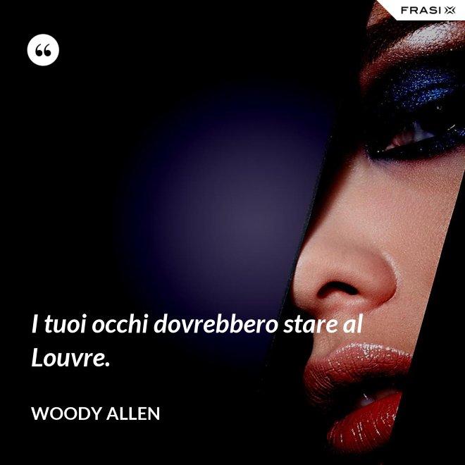I tuoi occhi dovrebbero stare al Louvre. - Woody Allen