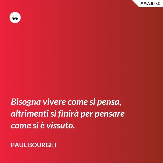 Bisogna vivere come si pensa, altrimenti si finirà per pensare come si è vissuto. - Paul Bourget