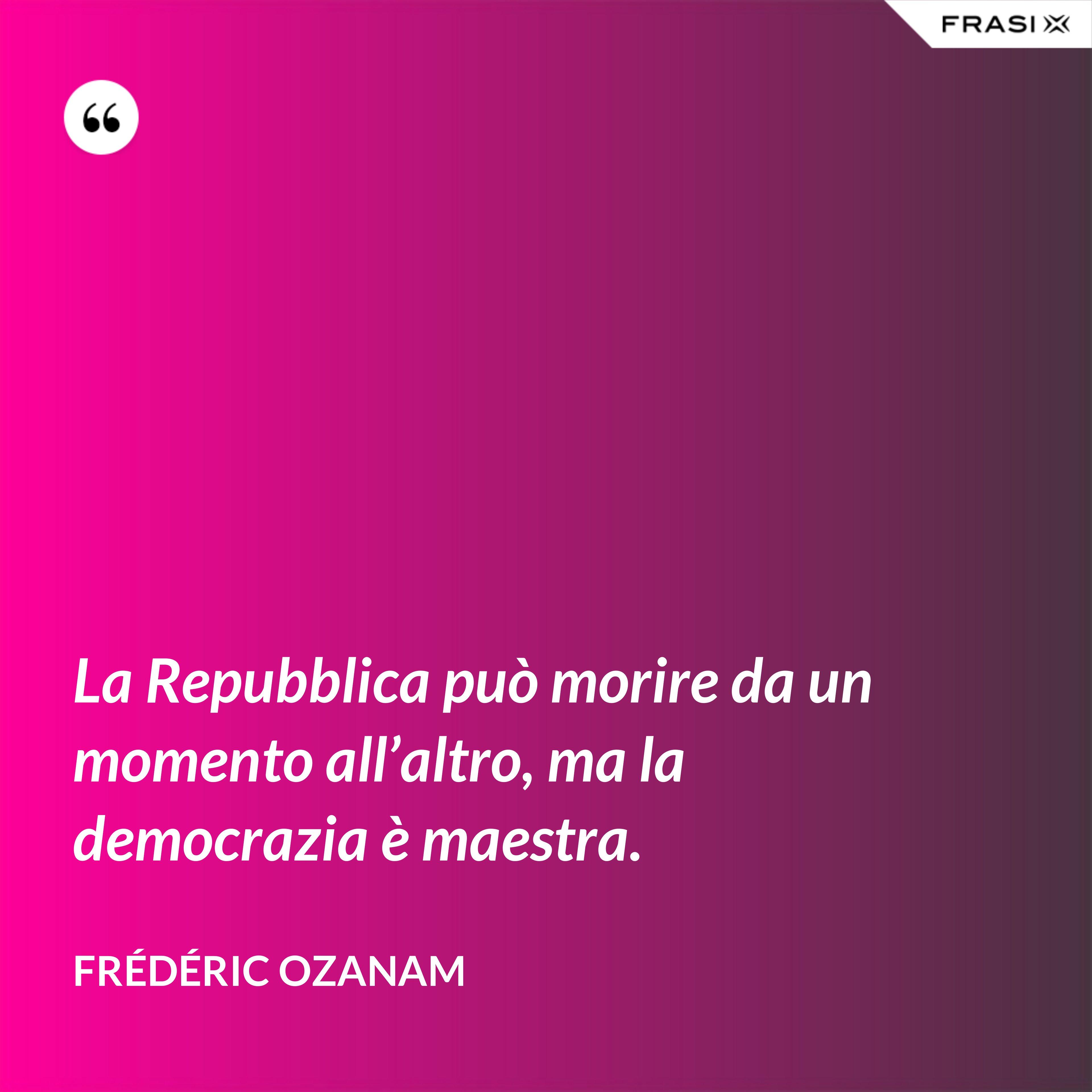La Repubblica può morire da un momento all'altro, ma la democrazia è maestra. - Frédéric Ozanam
