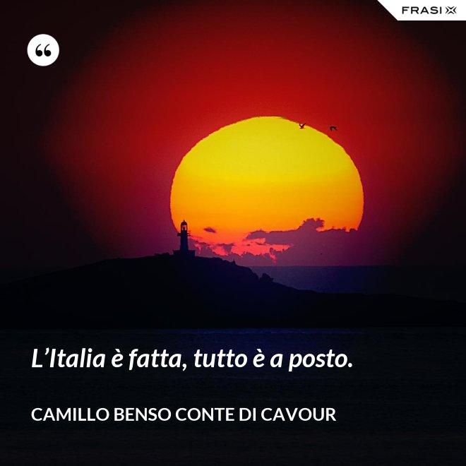 L'Italia è fatta, tutto è a posto. - Camillo Benso Conte Di Cavour