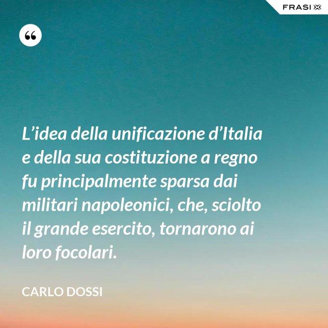 L'idea della unificazione d'Italia e della sua costituzione a regno fu principalmente sparsa dai militari napoleonici, che, sciolto il grande esercito, tornarono ai loro focolari. - Carlo Dossi