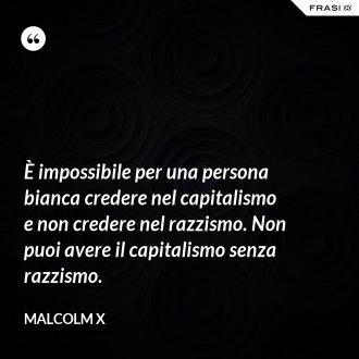 È impossibile per una persona bianca credere nel capitalismo e non credere nel razzismo. Non puoi avere il capitalismo senza razzismo. - Malcolm X