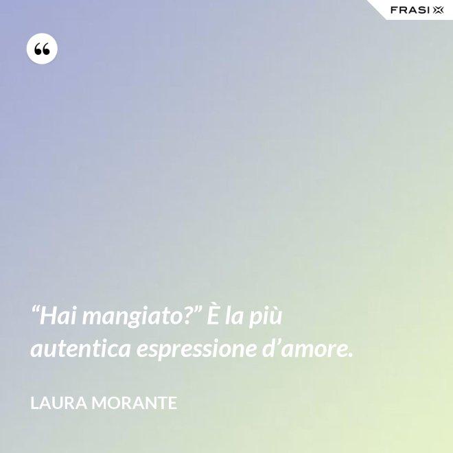 """""""Hai mangiato?"""" È la più autentica espressione d'amore. - Laura Morante"""