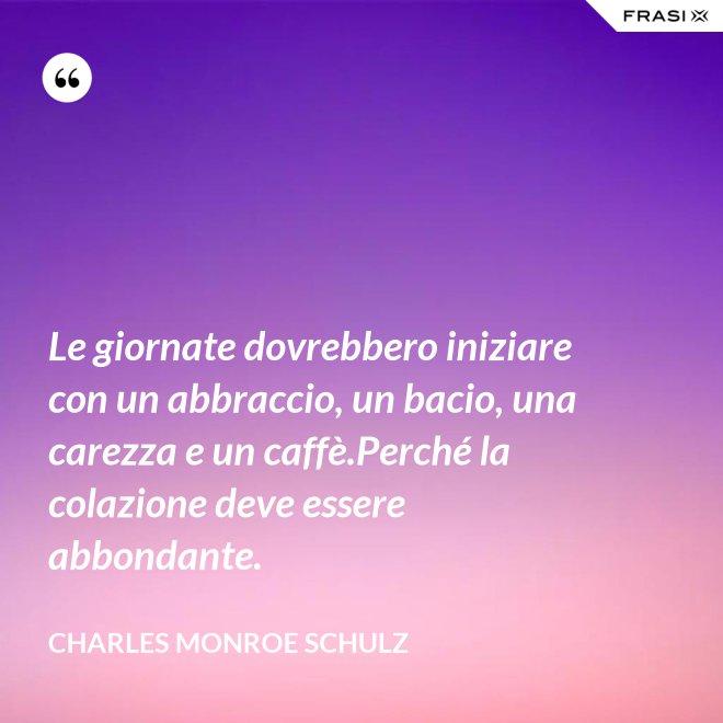 Le giornate dovrebbero iniziare con un abbraccio, un bacio, una carezza e un caffè.Perché la colazione deve essere abbondante. - Charles Monroe Schulz