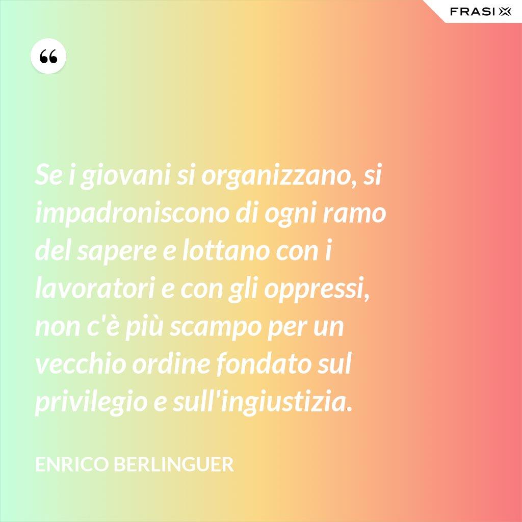 Se i giovani si organizzano, si impadroniscono di ogni ramo del sapere e lottano con i lavoratori e con gli oppressi, non c'è più scampo per un vecchio ordine fondato sul privilegio e sull'ingiustizia. - Enrico Berlinguer