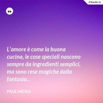 L'amore è come la buona cucina, le cose speciali nascono sempre da ingredienti semplici, ma sono rese magiche dalla fantasia...
