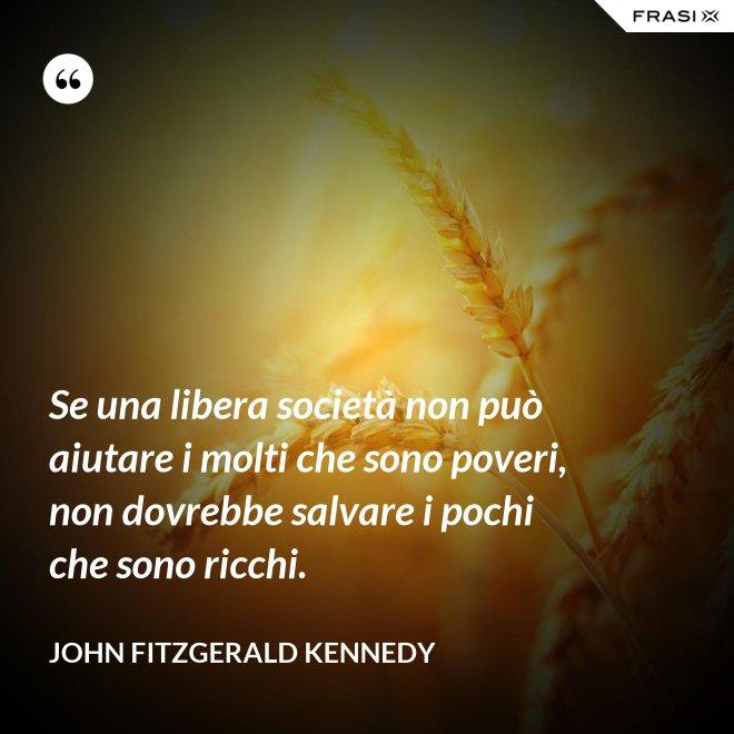 Se una libera società non può aiutare i molti che sono poveri, non dovrebbe salvare i pochi che sono ricchi. - John Fitzgerald Kennedy