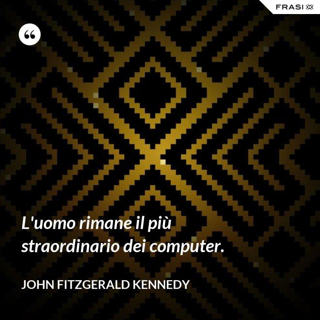 L'uomo rimane il più straordinario dei computer. - John Fitzgerald Kennedy