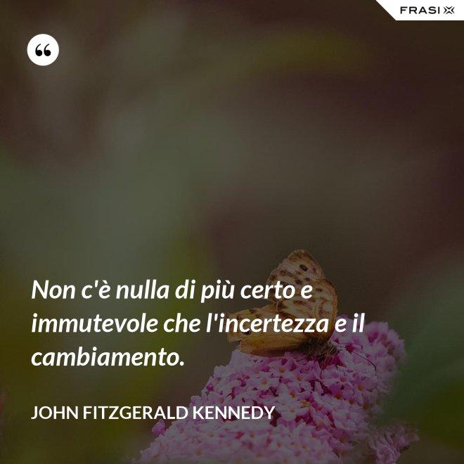 Non c'è nulla di più certo e immutevole che l'incertezza e il cambiamento. - John Fitzgerald Kennedy