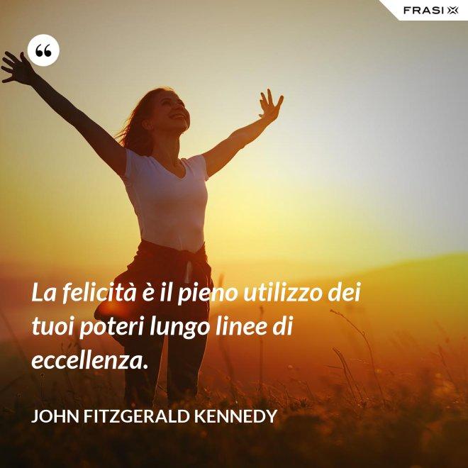 La felicità è il pieno utilizzo dei tuoi poteri lungo linee di eccellenza. - John Fitzgerald Kennedy