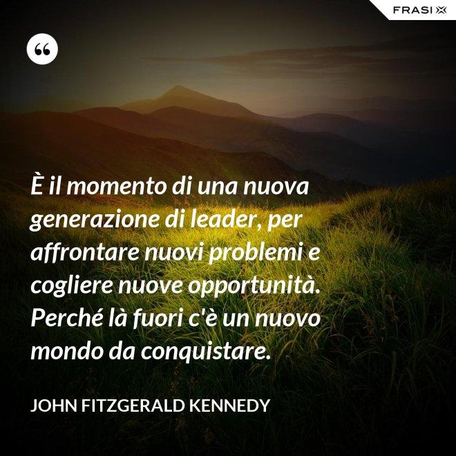 È il momento di una nuova generazione di leader, per affrontare nuovi problemi e cogliere nuove opportunità. Perché là fuori c'è un nuovo mondo da conquistare. - John Fitzgerald Kennedy