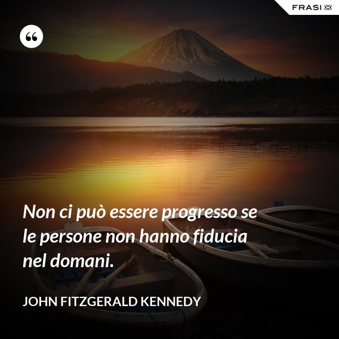 Non ci può essere progresso se le persone non hanno fiducia nel domani. - John Fitzgerald Kennedy