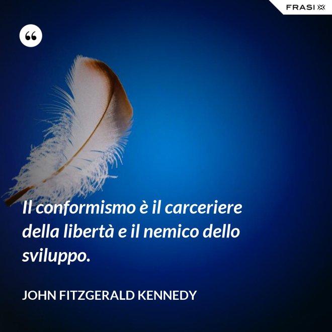 Il conformismo è il carceriere della libertà e il nemico dello sviluppo. - John Fitzgerald Kennedy