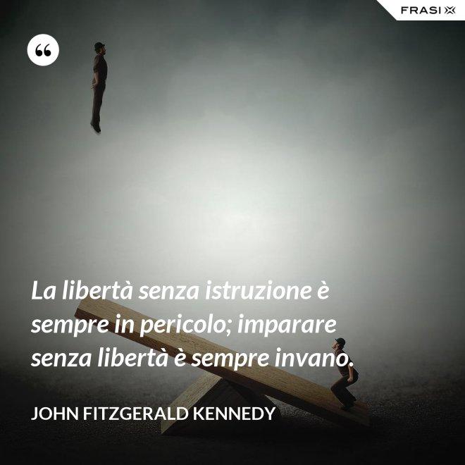 La libertà senza istruzione è sempre in pericolo; imparare senza libertà è sempre invano. - John Fitzgerald Kennedy