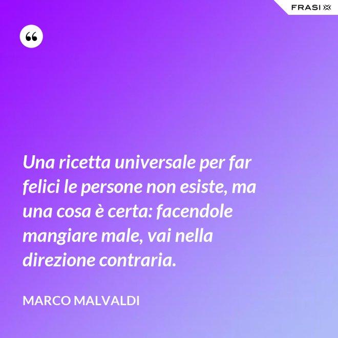 Una ricetta universale per far felici le persone non esiste, ma una cosa è certa: facendole mangiare male, vai nella direzione contraria. - Marco Malvaldi