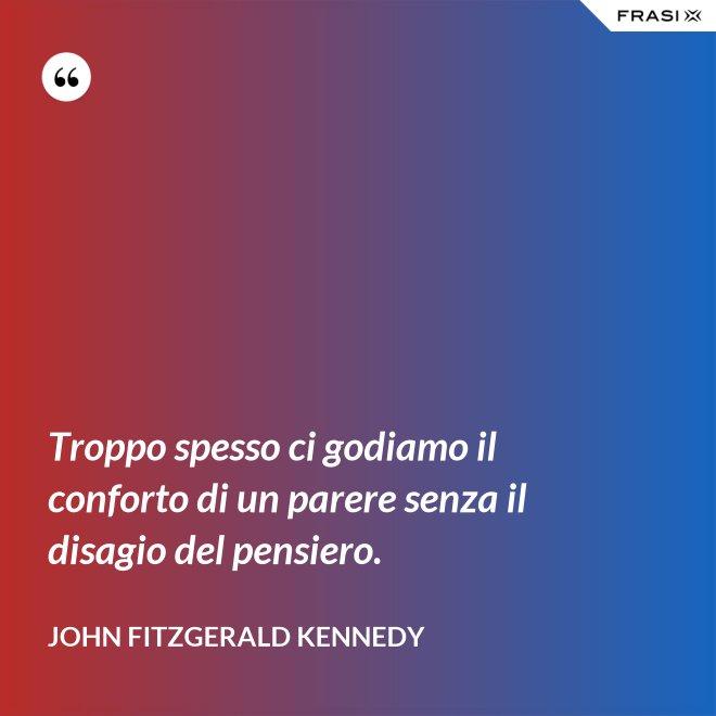 Troppo spesso ci godiamo il conforto di un parere senza il disagio del pensiero. - John Fitzgerald Kennedy