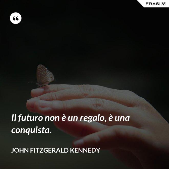 Il futuro non è un regalo, è una conquista. - John Fitzgerald Kennedy