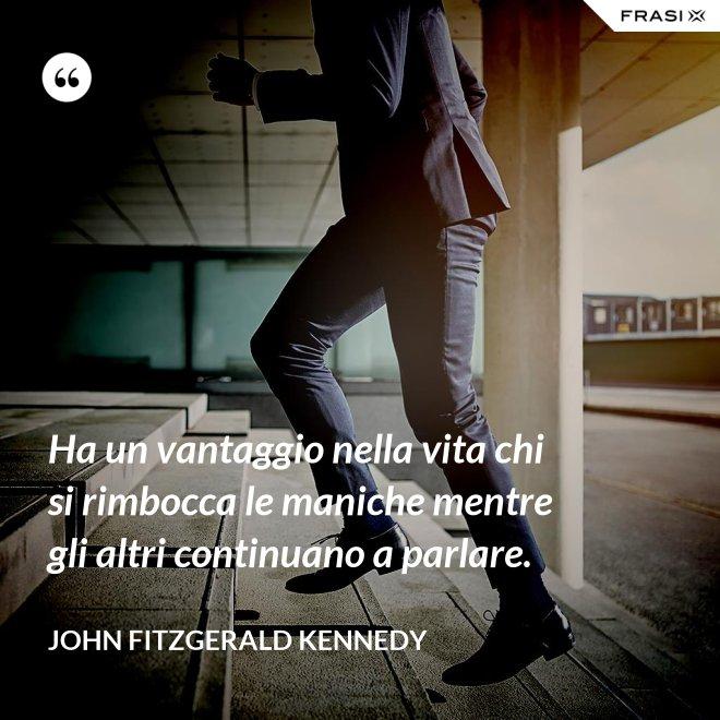 Ha un vantaggio nella vita chi si rimbocca le maniche mentre gli altri continuano a parlare. - John Fitzgerald Kennedy