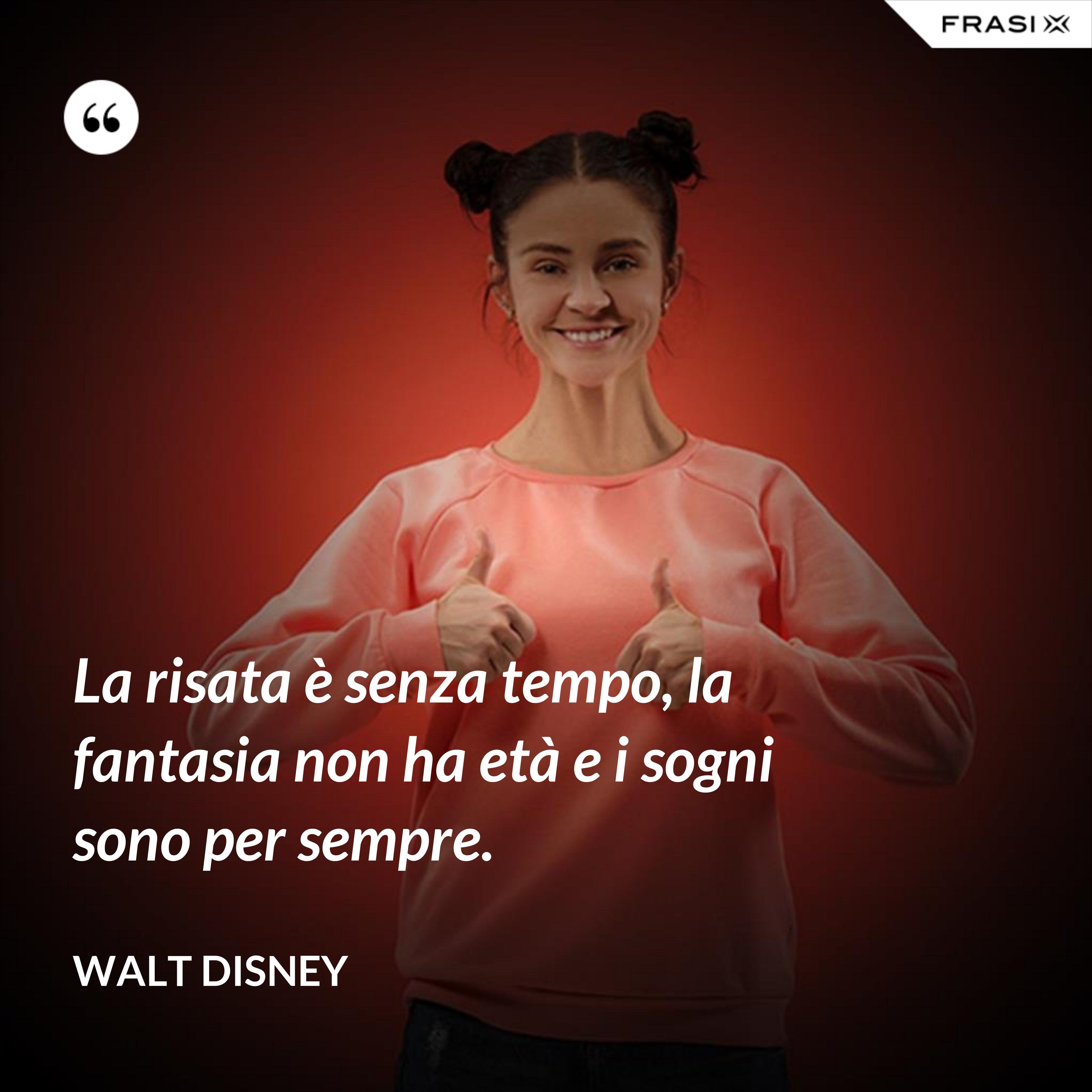 La risata è senza tempo, la fantasia non ha età e i sogni sono per sempre. - Walt Disney