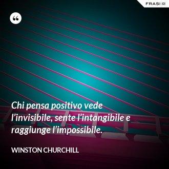 Chi pensa positivo vede l'invisibile, sente l'intangibile e raggiunge l'impossibile. - Winston Churchill