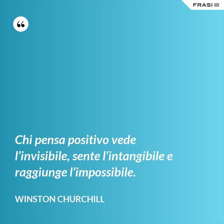 Chi pensa positivo vede l'invisibile, sente l'intangibile e raggiunge l'impossibile.