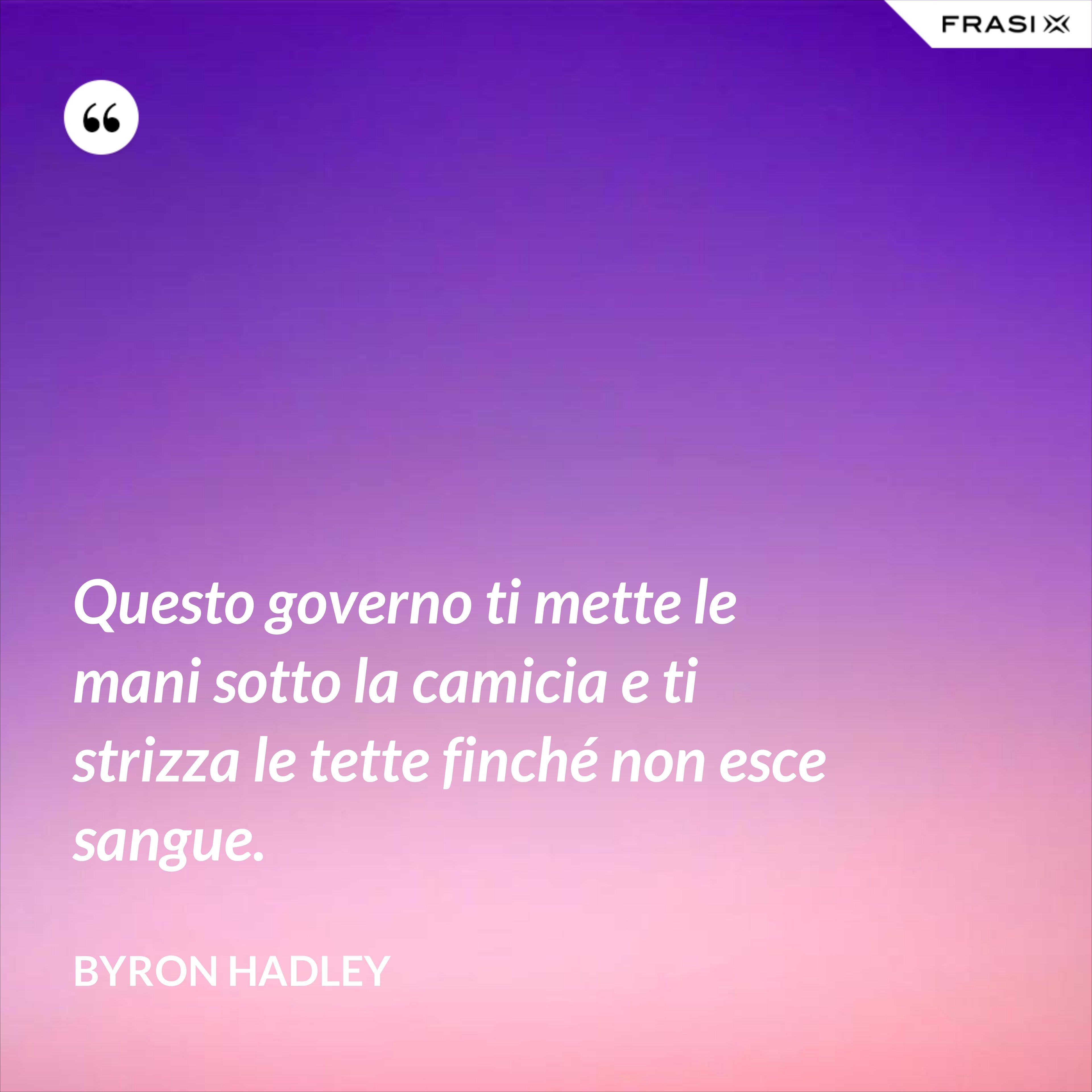 Questo governo ti mette le mani sotto la camicia e ti strizza le tette finché non esce sangue. - Byron Hadley