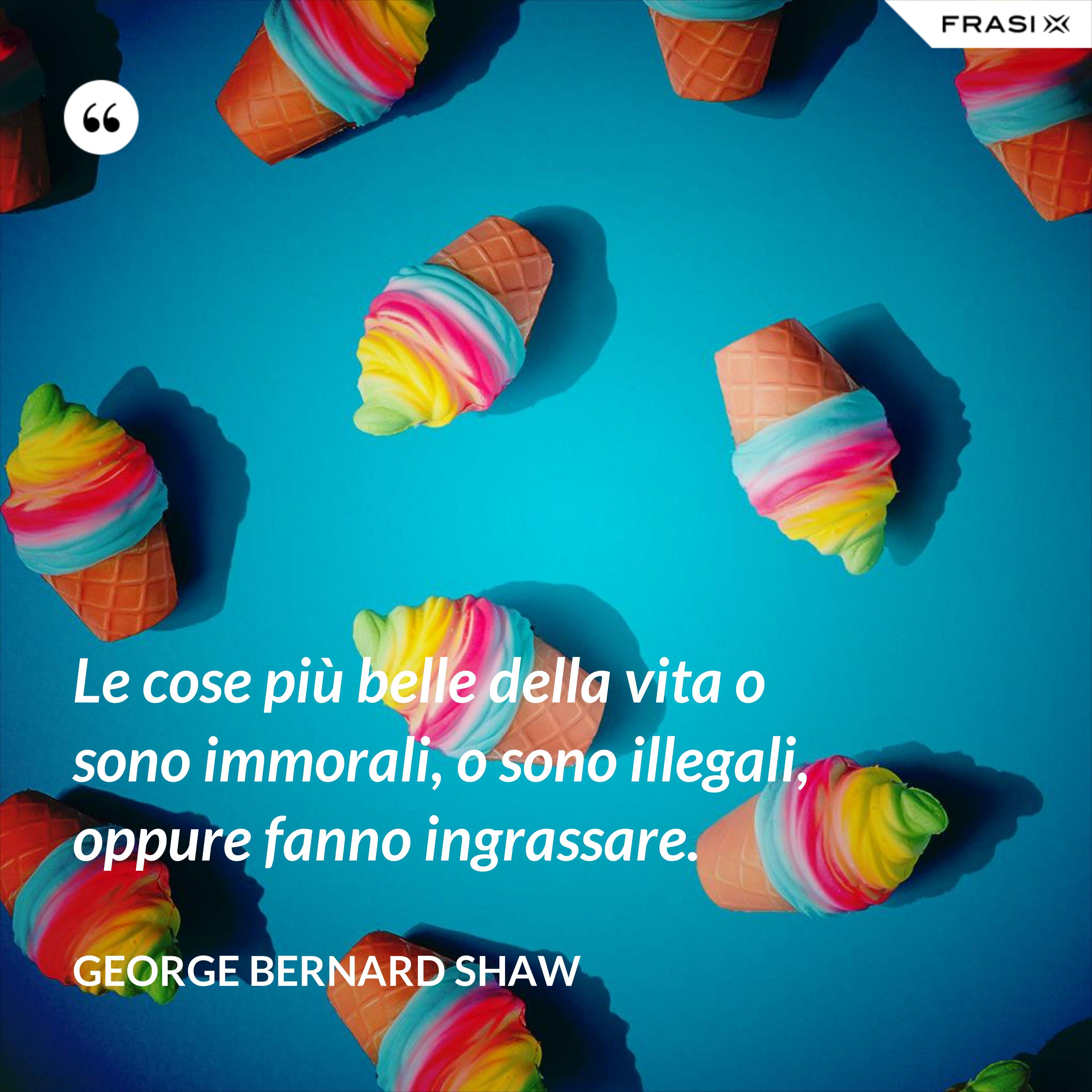 Le cose più belle della vita o sono immorali, o sono illegali, oppure fanno ingrassare. - George Bernard Shaw