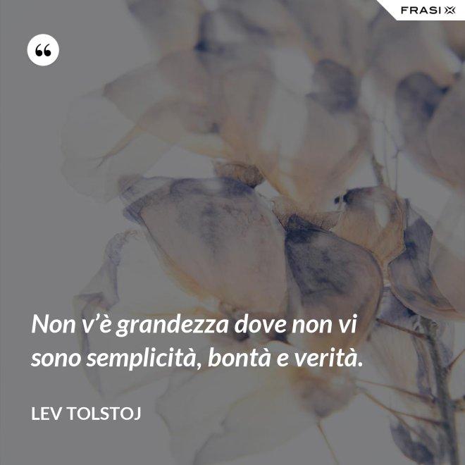 Non v'è grandezza dove non vi sono semplicità, bontà e verità. - Lev Tolstoj