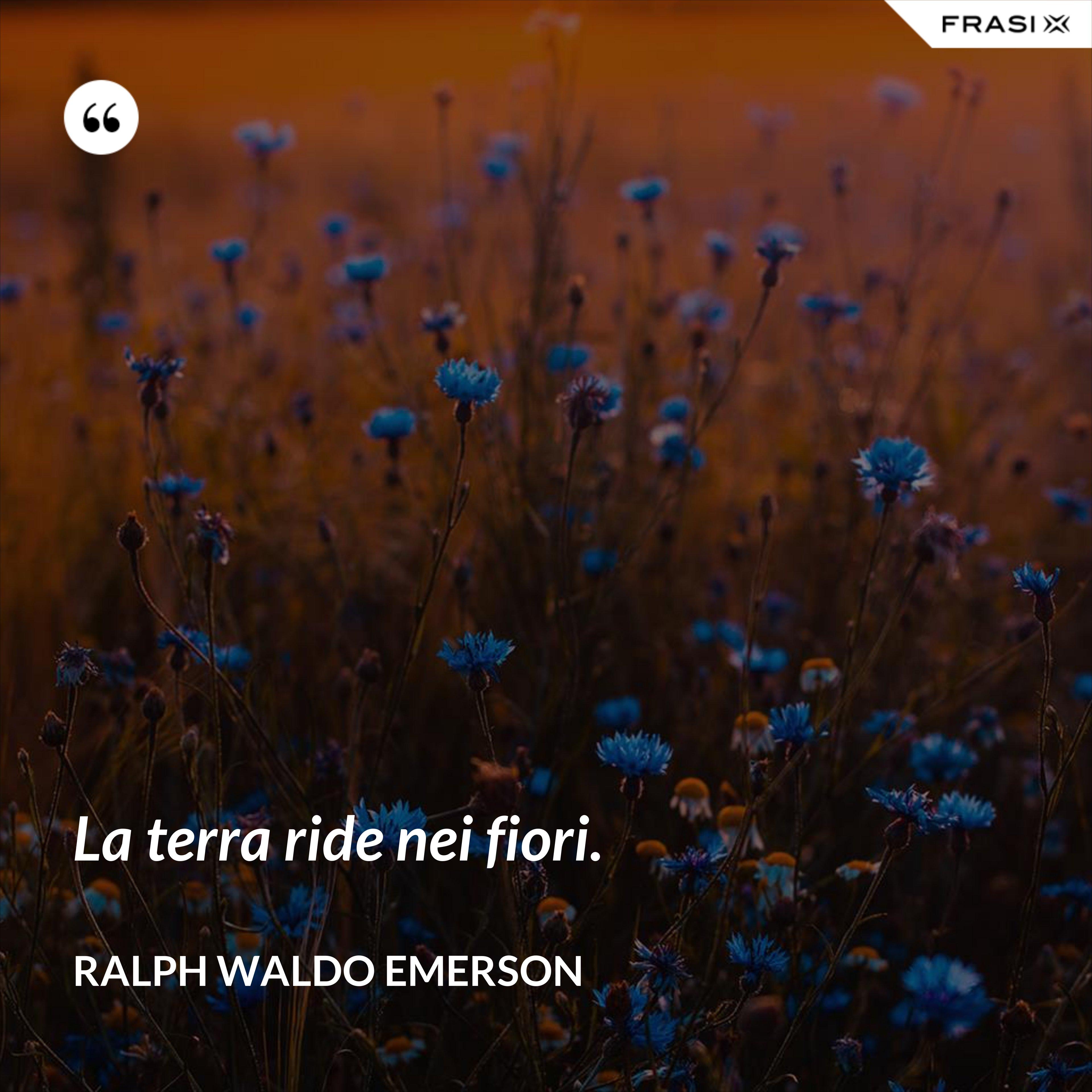 La terra ride nei fiori. - Ralph Waldo Emerson