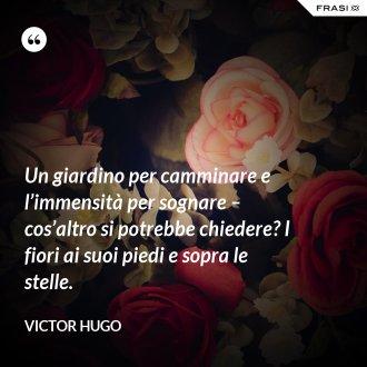 Un giardino per camminare e l'immensità per sognare – cos'altro si potrebbe chiedere? I fiori ai suoi piedi e sopra le stelle. - Victor Hugo