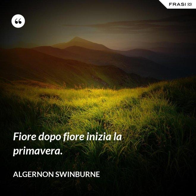 Fiore dopo fiore inizia la primavera. - Algernon Swinburne