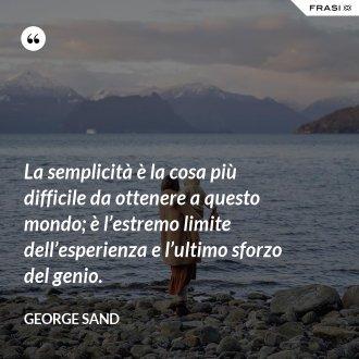La semplicità è la cosa più difficile da ottenere a questo mondo; è l'estremo limite dell'esperienza e l'ultimo sforzo del genio.