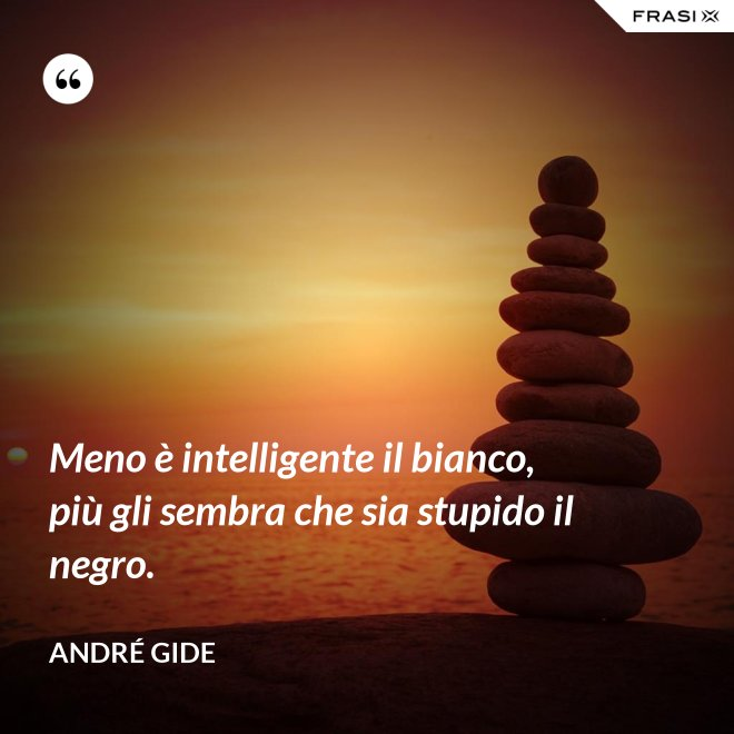 Meno è intelligente il bianco, più gli sembra che sia stupido il negro. - André Gide