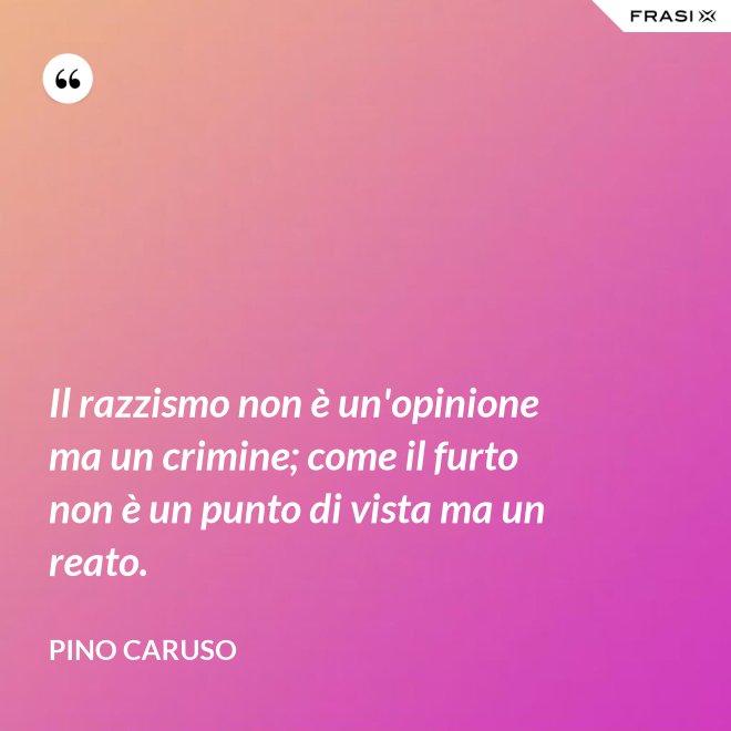Il razzismo non è un'opinione ma un crimine; come il furto non è un punto di vista ma un reato. - Pino Caruso