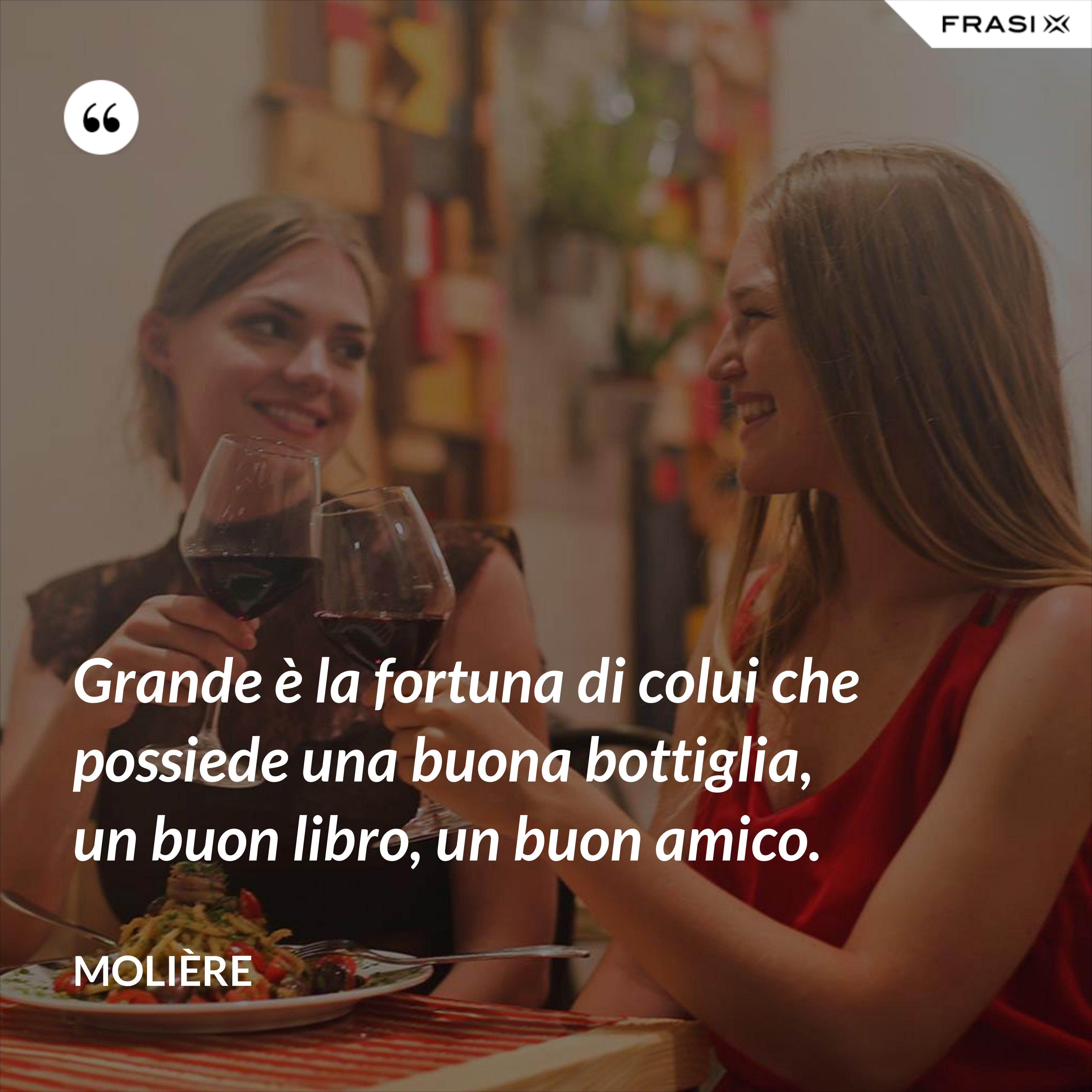 Grande è la fortuna di colui che possiede una buona bottiglia, un buon libro, un buon amico. - Molière