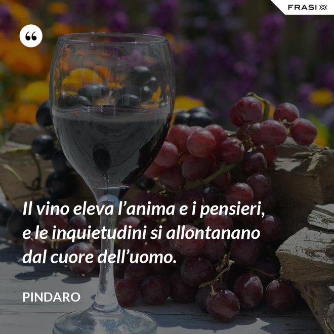 Il vino eleva l'anima e i pensieri, e le inquietudini si allontanano dal cuore dell'uomo. - Pindaro